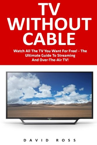 TV Without Cable: Watch All The TV You Want For Free! - The Ultimate Guide To Streaming And Over-The-Air TV! (Streaming, Streaming Devices, Over-the-Air Free TV)