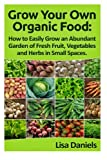 Grow your Own Organic Food: How to easily grow an Abundant Garden of Fresh Fruit, Vegetables and Herbs in Small Spaces: A Green Thumbs Guide to an ... No Matter How Large or Small an Area You Have