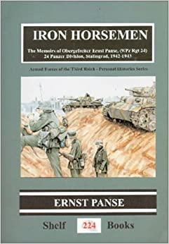 Iron Horsemen: The Memoirs of Obergefreiter Ernst Panse, 24 Panzer Division, Stalingrad, 1942-1943