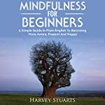 Mindfulness for Beginners: A Simple Guide in Plain English to Becoming More Aware, Present, and Happy | Harvey Stuarts