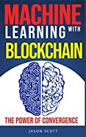 Machine Learning with Blockchain: The power of convergence Front Cover
