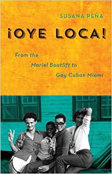 Oye Loca: From the Mariel Boatlift to Gay Cuban Miami