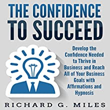 The Confidence to Succeed: Develop the Confidence Needed to Thrive in Business and Reach All of Your Business Goals with Affirmations and Hypnosis Audiobook by Richard G. Miles Narrated by Infinity Productions