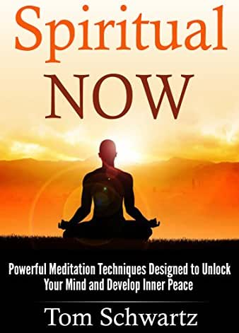 Spiritual Now: Powerful Meditation Techniques Designed To Unlock Your Mind and Develop Inner Peace (Spiritual Awakening, Meditation Techniques, Spiritual ... Beginners, Personal Enlightenment Book 4)