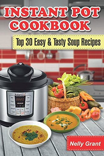 Instant Pot Cookbook: Top 30 Easy & Tasty Soup Recipes (Instant Pot Recipes) by Nelly grant