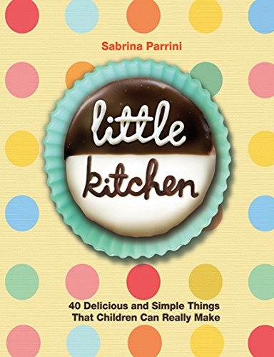 Little Kitchen: 40 Delicious and Simple Things That Children Can Really Make by Sabrina Parrini