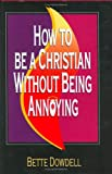 How to Be A Christian Without Being Annoying, Bette Dowdell, 0971772800