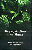 Propagate Your Own Plants, Wilma R. James, 0879610727