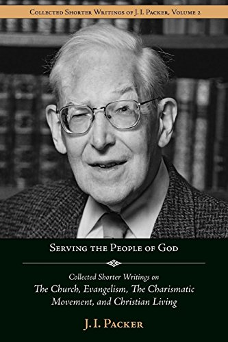 Serving the People of God: Collected Shorter Writings of J.I. Packer on the Church, Evangelism, the Charismatic Movement