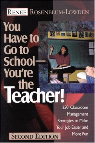 You Have to Go to School--You′re the Teacher!: 250 Classroom Management Strategies to Make Your Job Easier and More Fu