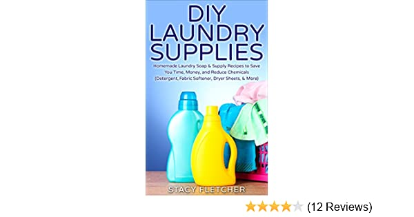 DIY Laundry Supplies: Homemade Laundry Soap & Supply Recipes to Save You Time, Money, and Reduce Chemicals (Detergent, Fabric Softener, Dryer Sheets, ...