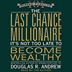 The Last Chance Millionaire: It's Not Too Late to Become Wealthy | Douglas Andrew