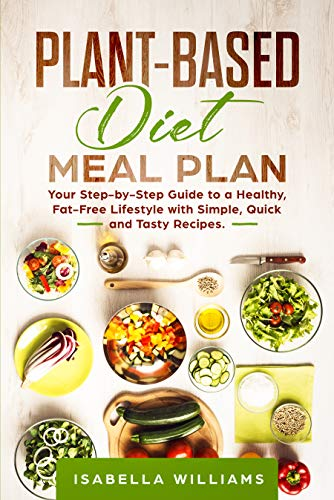 Plant-Based Diet Meal Plan: Your Step-by-Step Guide to a Healthy, Fat-Free Lifestyle with Simple, Quick and Tasty Recipes by Isabella Williams