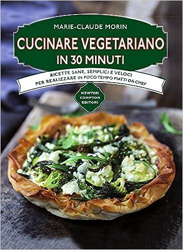 amazonit cucinare vegetariano in 30 minuti ricette sane semplici e veloci per realizzare in poco tempo piatti da chef marie claude morin