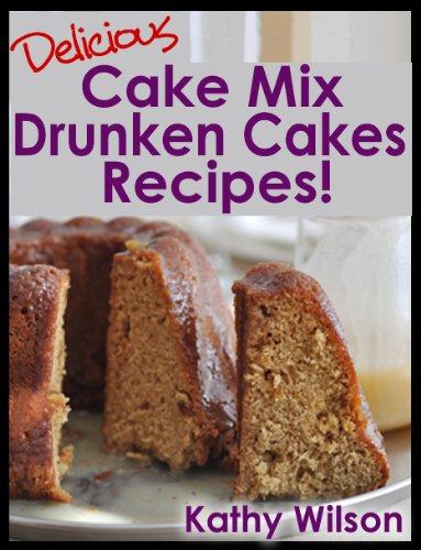 Delicious Cake Mix Drunken Cakes Recipes! (Delicious Cake Mix Desserts Book 1) - Drunken Desserts