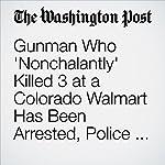 Gunman Who 'Nonchalantly' Killed 3 at a Colorado Walmart Has Been Arrested, Police Say | Kyle Swenson,Sandhya Somashekhar