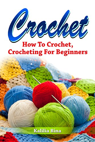 Crochet: How To Crochet, Crocheting For Beginners (needlepoint, knitting for beginners, crocheting for beginners, crochet stitches, crochet for beginners, ... crochet, crocheti Book 1) (English Edition)