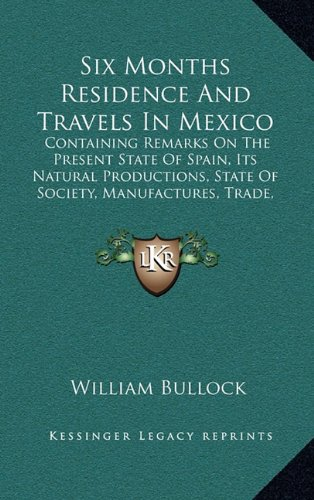 Six Months Residence And Travels In Mexico: Containing Remarks On The Present State Of Spain, Its Natural Productions, State Of Society, Manufactures, Trade, Agriculture, And Antiquities (1824) ebook