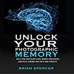 Unlock Your Photographic Memory: How To Think Smarter And Clearer, Maximize Concentration, Learn Faster, Remember More and be More Productive | Brian Spencer