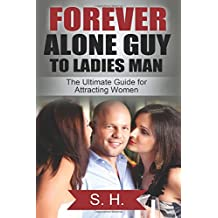Forever Alone Guy to Ladies Man (The Ultimate Guide for Attracting Women): [Dating, Relationship, How to get a Girlfriend, Confidence] (High School, College, Work, Clubs, Bars)