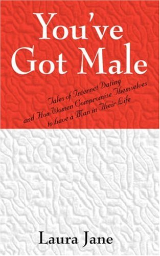 You've Got Male (Tales of Internet Dating and How Women Compromise Themselves to Have a Man in Their Life)