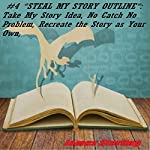 Steal My Story Outline: Take My Story Idea, No Catch No Problem, Recreate the Story as Your Own, How to Make a Story Outline | James Sterling