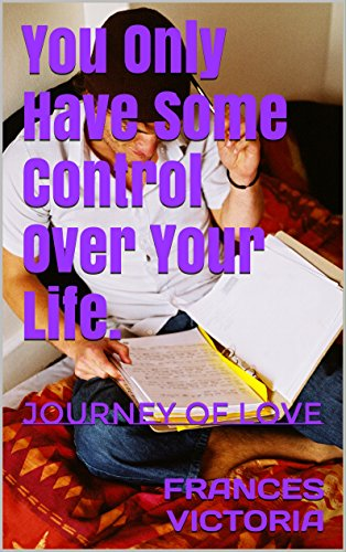 You Only Have Some Control Over Your Life.: Journey of Love (Love Poems For Your Boyfriend For Teenagers)