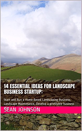14 Essential Ideas for Landscape Business Startup:: Start and Run a Home-Based Landscaping Business, Landscape Maintenance, Develop a profitable business ... for Your Yard, Landscaping for Privacy) 1