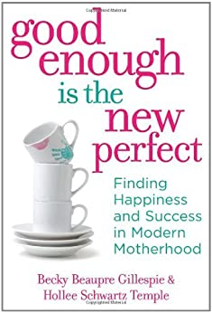 Good Enough Is the New Perfect: Finding Happiness and Success in Modern Motherhood by [Gillespie, Rebecca, Temple, Hollee]