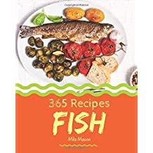 Fish 365: Enjoy 365 Days With Amazing Fish Recipes In Your Own Fish Cookbook! [Book 1]