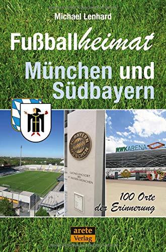 Fußballheimat München und Südbayern: 100 Orte der Erinnerung