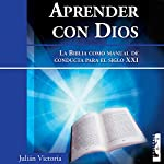 Aprender con Dios [Learning with God]: La Biblia Como manual de conducta para el Siglo XXI | Julián Victoria