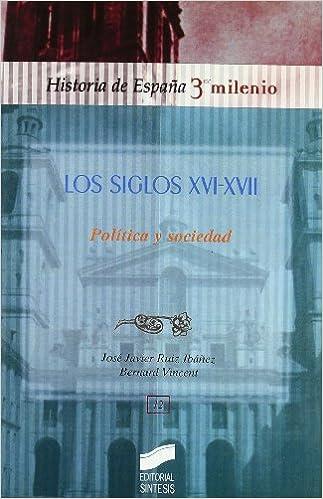Los siglos XVI y XVII: política y sociedad: 12 Historia de España, 3er milenio: Amazon.es: Ruiz Ibáñez, José Javier, Vicent, Bernard: Libros