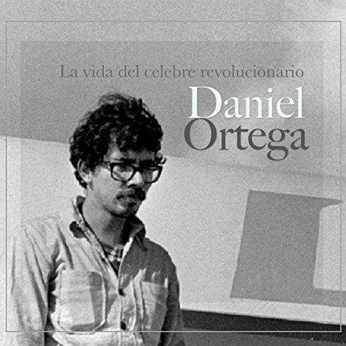 Daniel Ortega: La vida del célebre revolucionario [Daniel Ortega: The Life of the Famous Revolutionary]