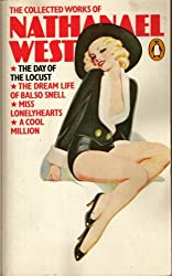 The Collected Works of Nathanael West: The Day of the Locust, the     Dream Life of Balso Snell, Miss Lonelyhearts, a Cool Million