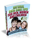 Natural Skin Care Tips for Men, Women and Children - A Pure Natural Skin Care Guide for the Whole Family