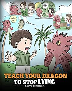 Teach Your Dragon to Stop Lying: A Dragon Book To Teach Kids NOT to Lie. A Cute Children Story To Teach Children About Telling The Truth and Honesty. (My Dragon Books 15)