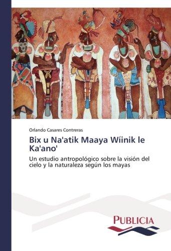 Bix u Na'atik Maaya Wiinik le Ka'ano': Un estudio antropologico sobre la vision del cielo y la naturaleza segun los mayas (Spanish Edition) [Orlando Casares Contreras] (Tapa Blanda)