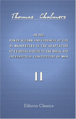 Download On the Power Wisdom and Goodness of God as Manifested in the Adaptation of External Nature to the Moral and Intellectual Constitution of Man: Volume 2 ebook