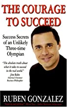 The Courage to Succeed: Success Secrets of an Unlikely Three-time Olympian