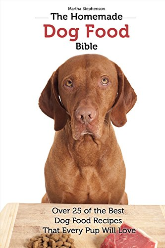 The Homemade Dog Food Bible: Over 25 of the Best Dog Food Recipes That Every Pup Will Love by [Stephenson, Martha]
