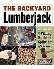 The Backyard Lumberjack: The Ultimate Guide to Felling, Bucking, Spitting & Stacking