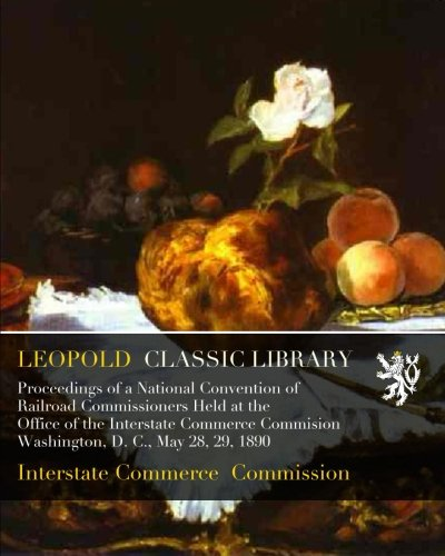Download Proceedings of a National Convention of Railroad Commissioners Held at the Office of the Interstate Commerce Commision Washington, D. C., May 28, 29, 1890 pdf epub