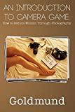 An Introduction to Camera Game: How to Seduce Women Through Photography