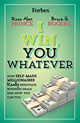I Win You Whatever: How Self-Made Millionaires Really Negotiate Business Deals and How You Can Too