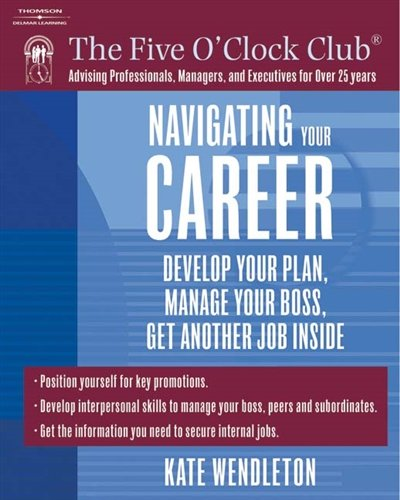 Navigating Your Career: Develop Your Plan, Manage Your Boss, Get Another Job Inside (Five O'Clock Club)