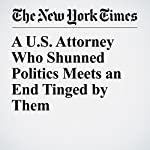 A U.S. Attorney Who Shunned Politics Meets an End Tinged by Them | Benjamin Weiser,Ben Protess,Matthew Goldstein,William K. Rashbaum