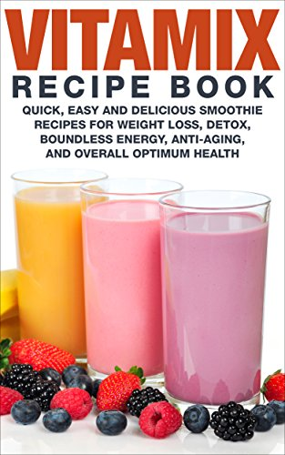 Vitamix Recipe Book: Quick Easy and Delicious Smoothie Recipes for Weight Loss, Detox, Boundless Energy, Anti-Aging, and Overall Optimum Health ...