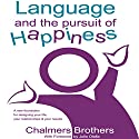 Language and the Pursuit of Happiness: A New Foundation for Designing Your Life, Your Relationships and Your Results Audiobook by Chalmers Brothers Narrated by Chalmers Brothers