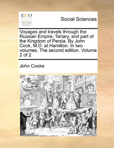 Voyages and travels through the Russian Empire, Tartary, and part of the Kingdom of Persia. By John Cook, M.D. at Hamilton. In two volumes. The second edition. Volume 2 of 2 ebook